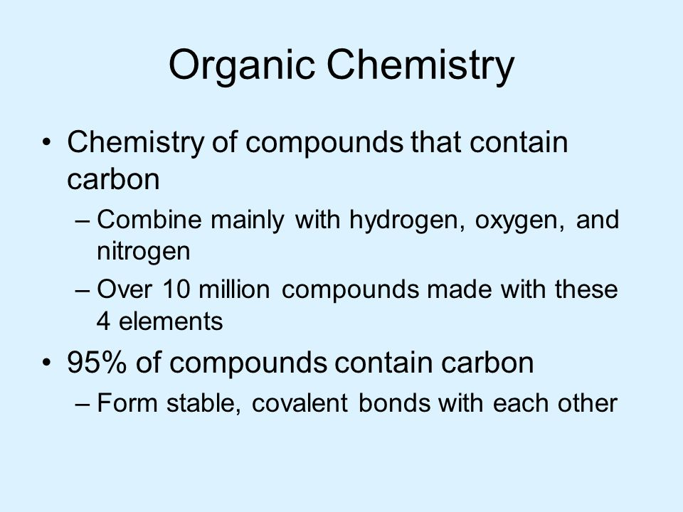 Organic Chemistry Chemistry of compounds that contain carbon