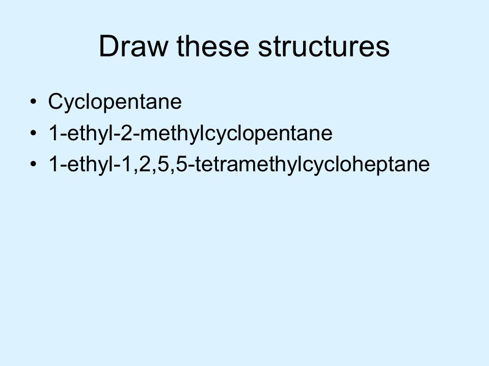 Draw these structures Cyclopentane 1-ethyl-2-methylcyclopentane