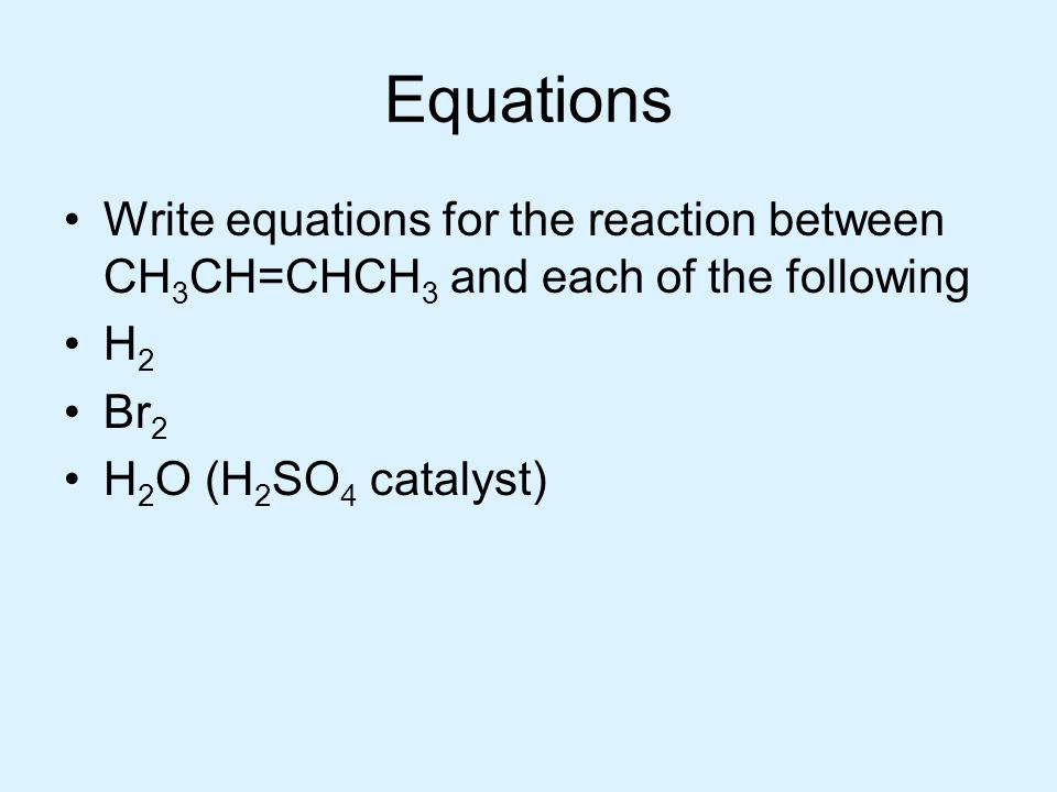 Equations Write equations for the reaction between CH3CH=CHCH3 and each of the following. H2. Br2.