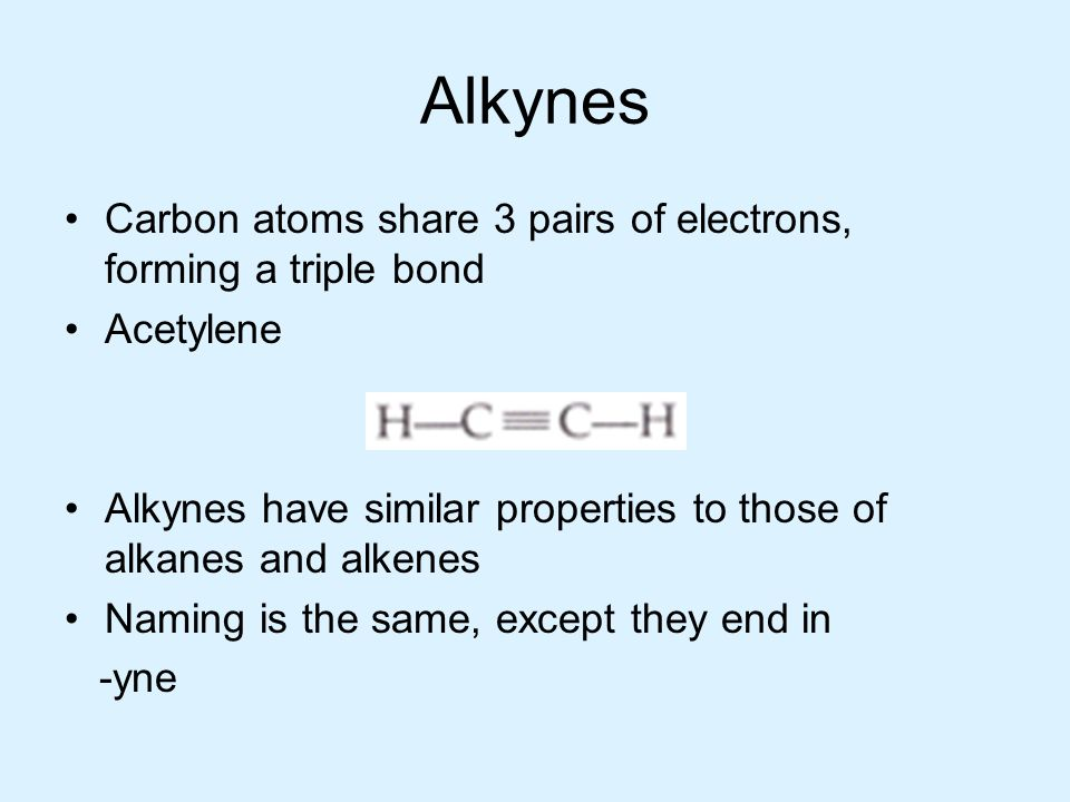 Alkynes Carbon atoms share 3 pairs of electrons, forming a triple bond