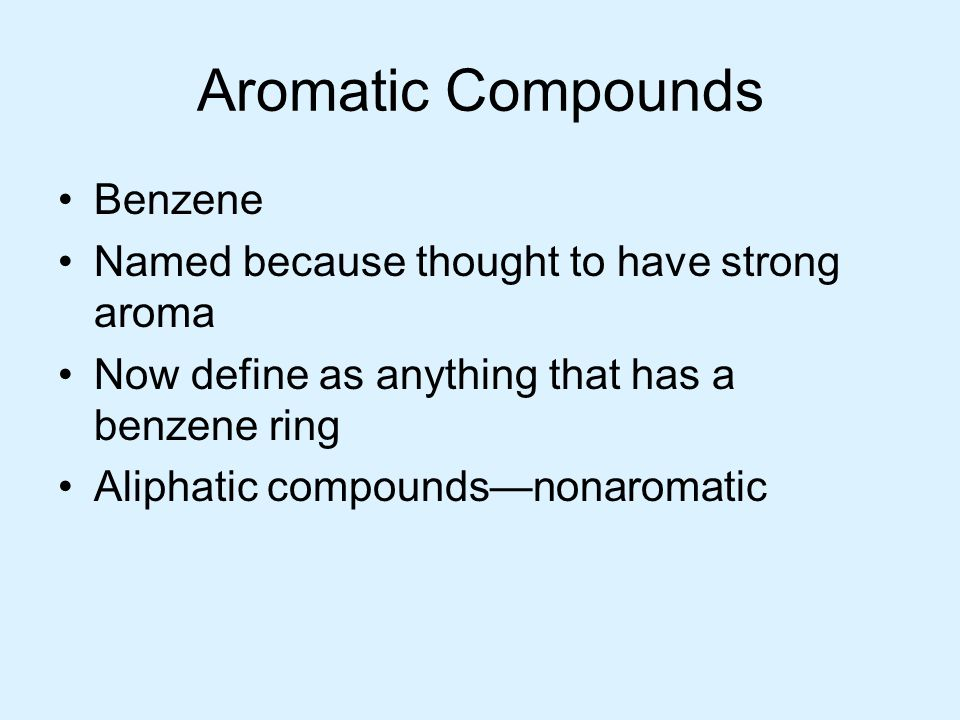 Aromatic Compounds Benzene Named because thought to have strong aroma