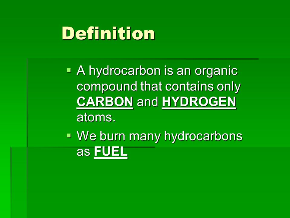 Definition A hydrocarbon is an organic compound that contains only CARBON and HYDROGEN atoms.