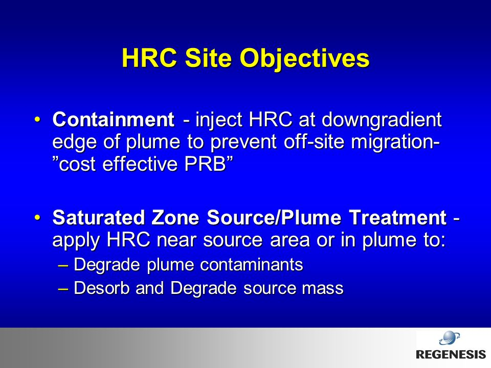 HRC Site Objectives Containment - inject HRC at downgradient edge of plume to prevent off-site migration- cost effective PRB