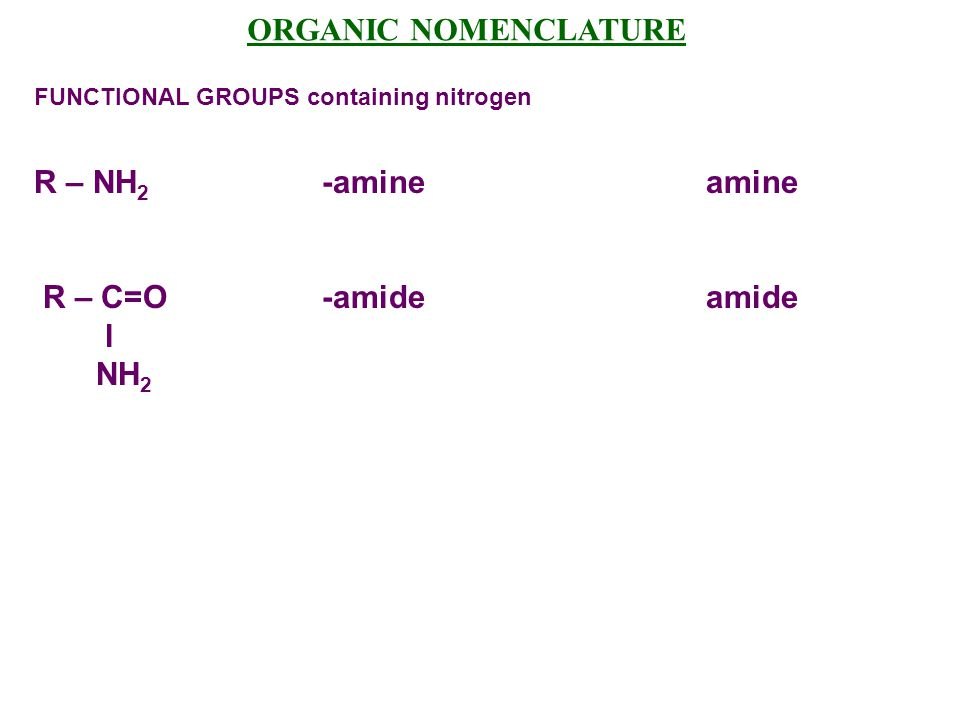 ORGANIC NOMENCLATURE R – NH2 -amine amine R – C=O -amide amide l NH2