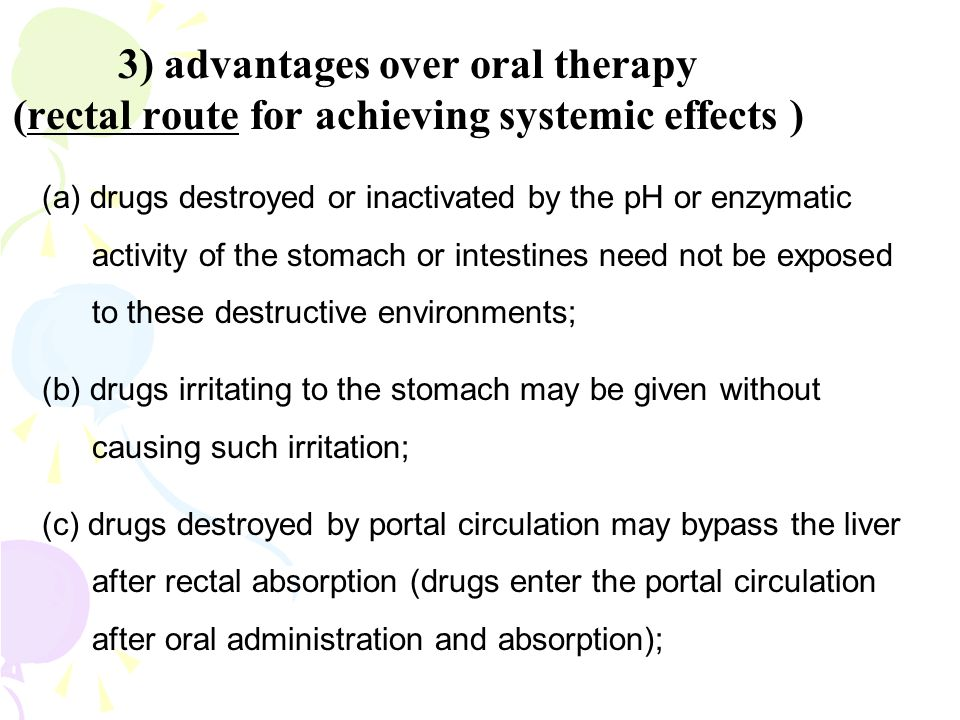 3) advantages over oral therapy (rectal route for achieving systemic effects )