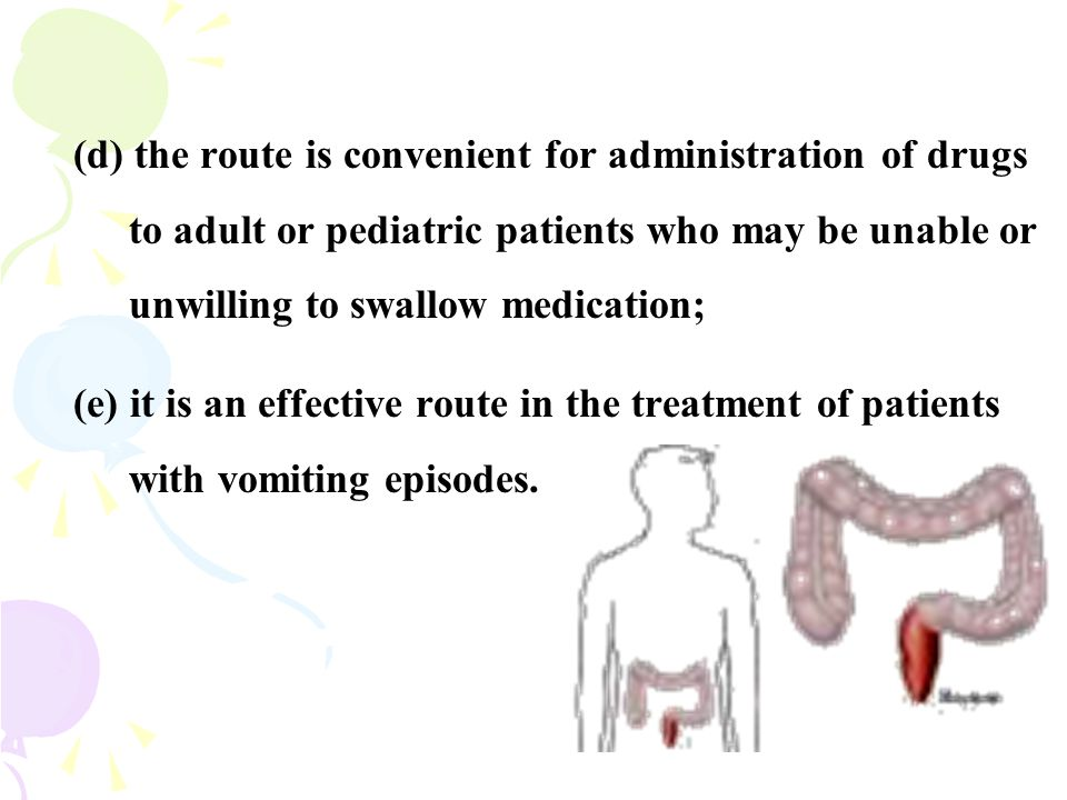 (d) the route is convenient for administration of drugs to adult or pediatric patients who may be unable or unwilling to swallow medication;