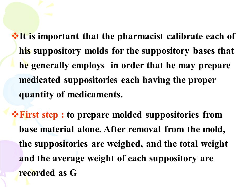 It is important that the pharmacist calibrate each of his suppository molds for the suppository bases that he generally employs in order that he may prepare medicated suppositories each having the proper quantity of medicaments.