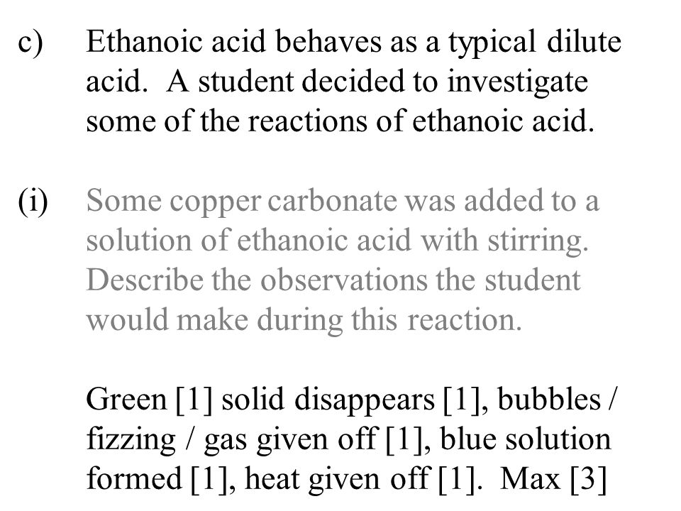 c). Ethanoic acid behaves as a typical dilute. acid