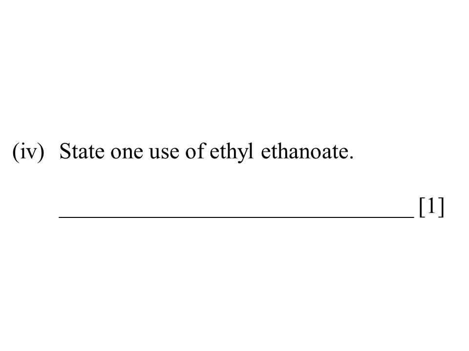 (iv). State one use of ethyl ethanoate