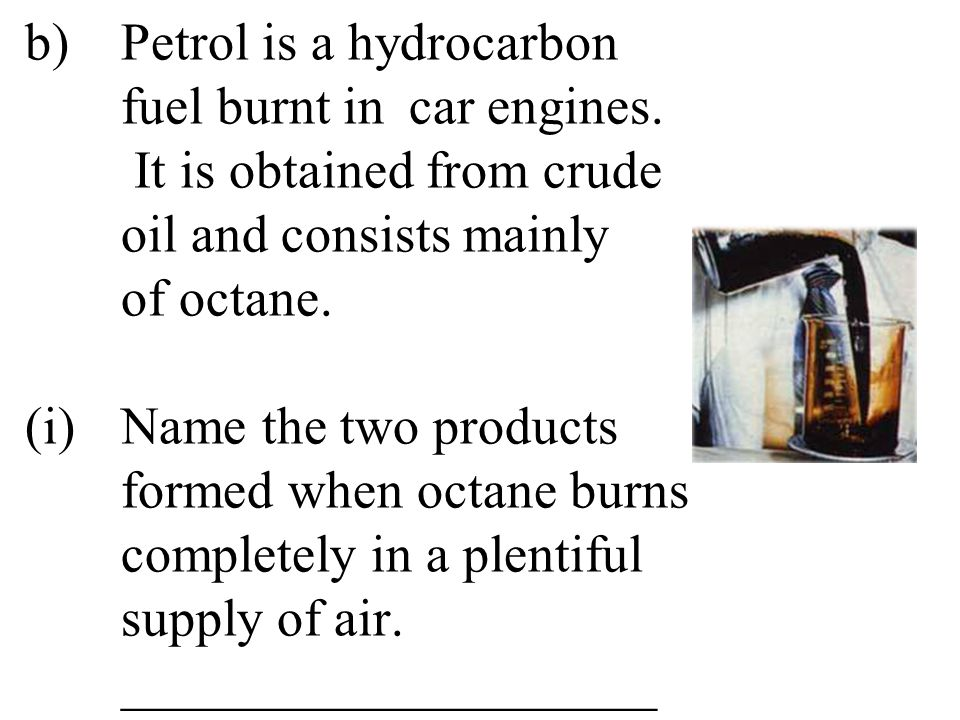 b). Petrol is a hydrocarbon. fuel burnt in. car engines