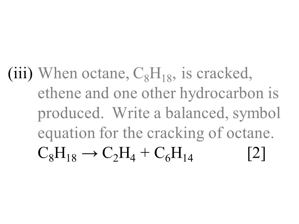 (iii). When octane, C8H18, is cracked,
