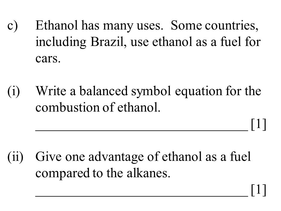 c). Ethanol has many uses. Some countries,