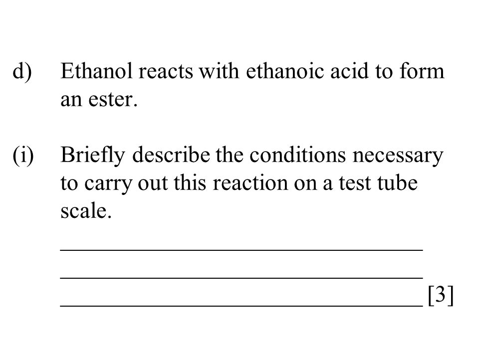 d). Ethanol reacts with ethanoic acid to form. an ester. (i)