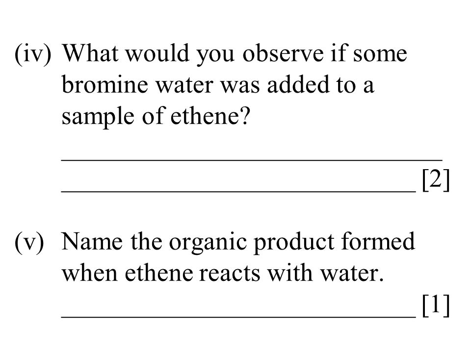 (iv). What would you observe if some. bromine water was added to a