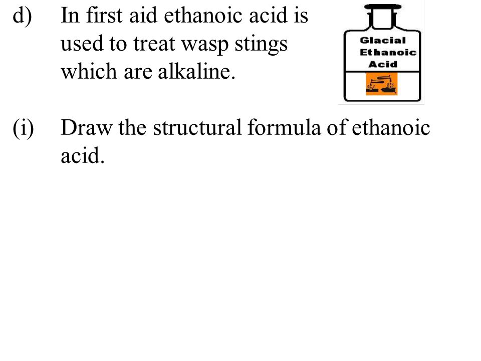 d). In first aid ethanoic acid is. used to treat wasp stings