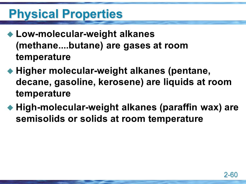 Physical Properties Low-molecular-weight alkanes (methane....butane) are gases at room temperature.