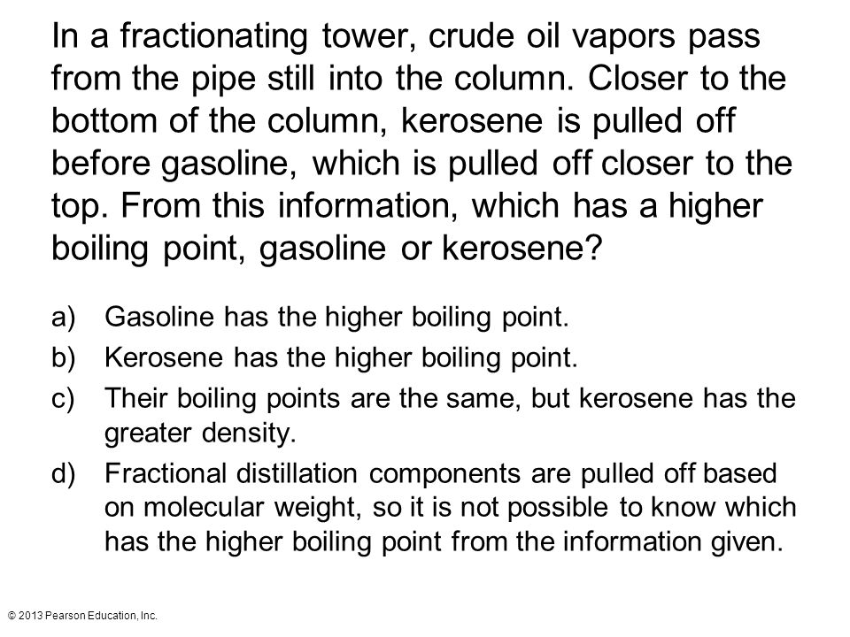 In a fractionating tower, crude oil vapors pass from the pipe still into the column. Closer to the bottom of the column, kerosene is pulled off before gasoline, which is pulled off closer to the top. From this information, which has a higher boiling point, gasoline or kerosene