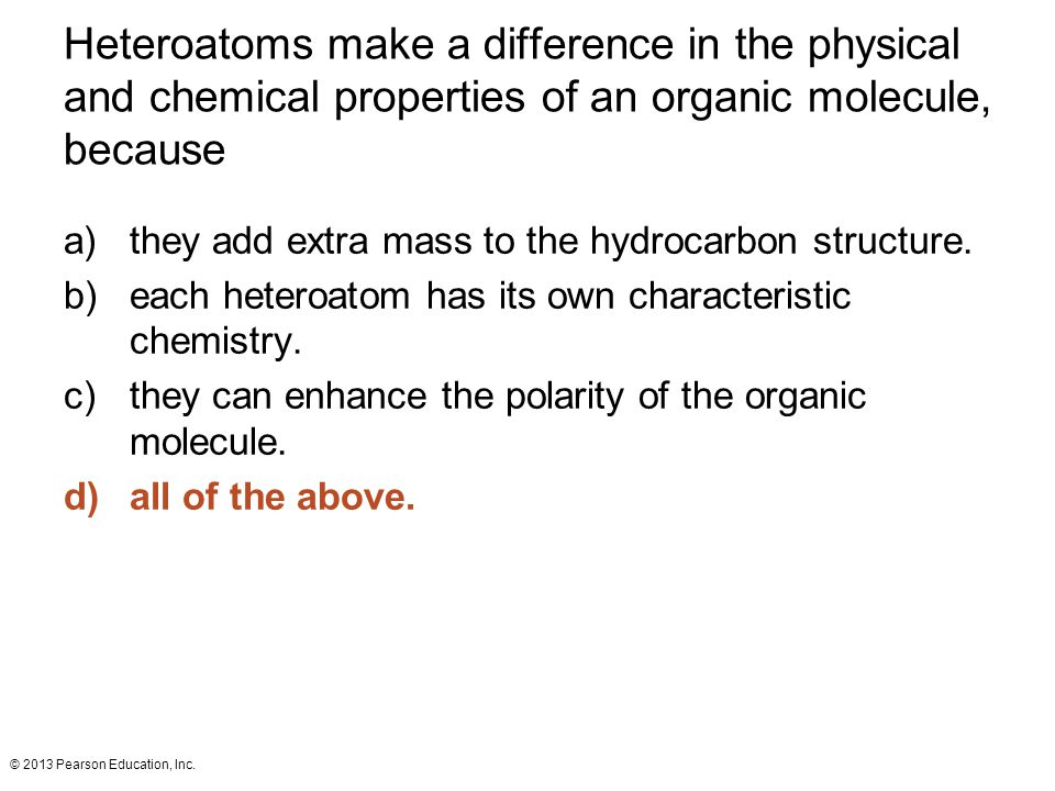 Heteroatoms make a difference in the physical and chemical properties of an organic molecule, because