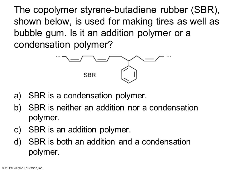 The copolymer styrene-butadiene rubber (SBR), shown below, is used for making tires as well as bubble gum. Is it an addition polymer or a condensation polymer