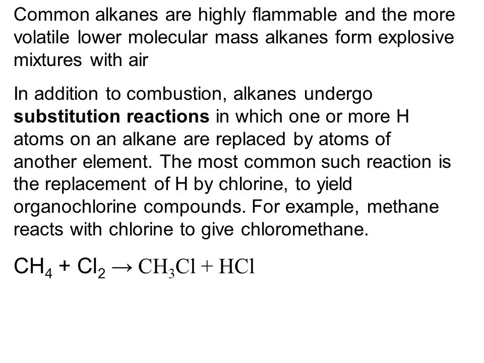 Common alkanes are highly flammable and the more volatile lower molecular mass alkanes form explosive mixtures with air