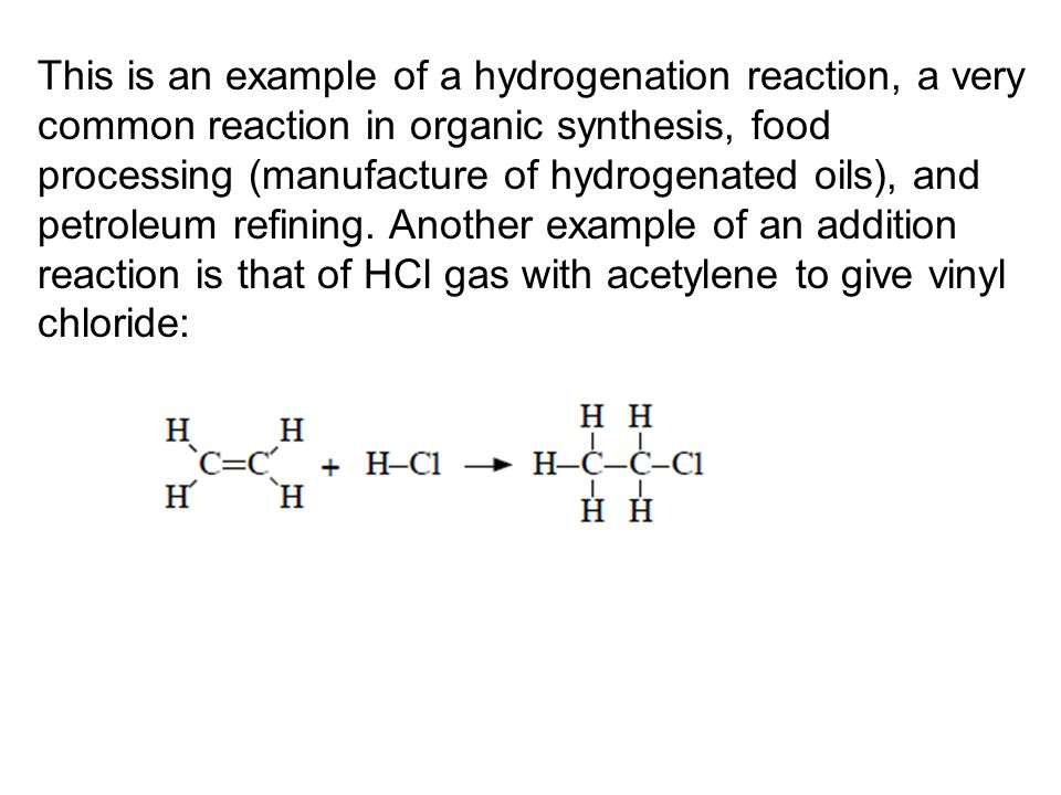 This is an example of a hydrogenation reaction, a very common reaction in organic synthesis, food processing (manufacture of hydrogenated oils), and petroleum refining.