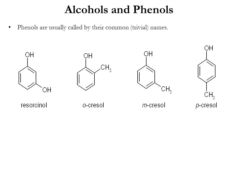 Alcohols and Phenols Phenols are usually called by their common (trivial) names.