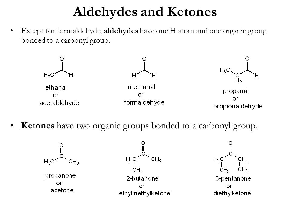 Aldehydes and Ketones Except for formaldehyde, aldehydes have one H atom and one organic group bonded to a carbonyl group.