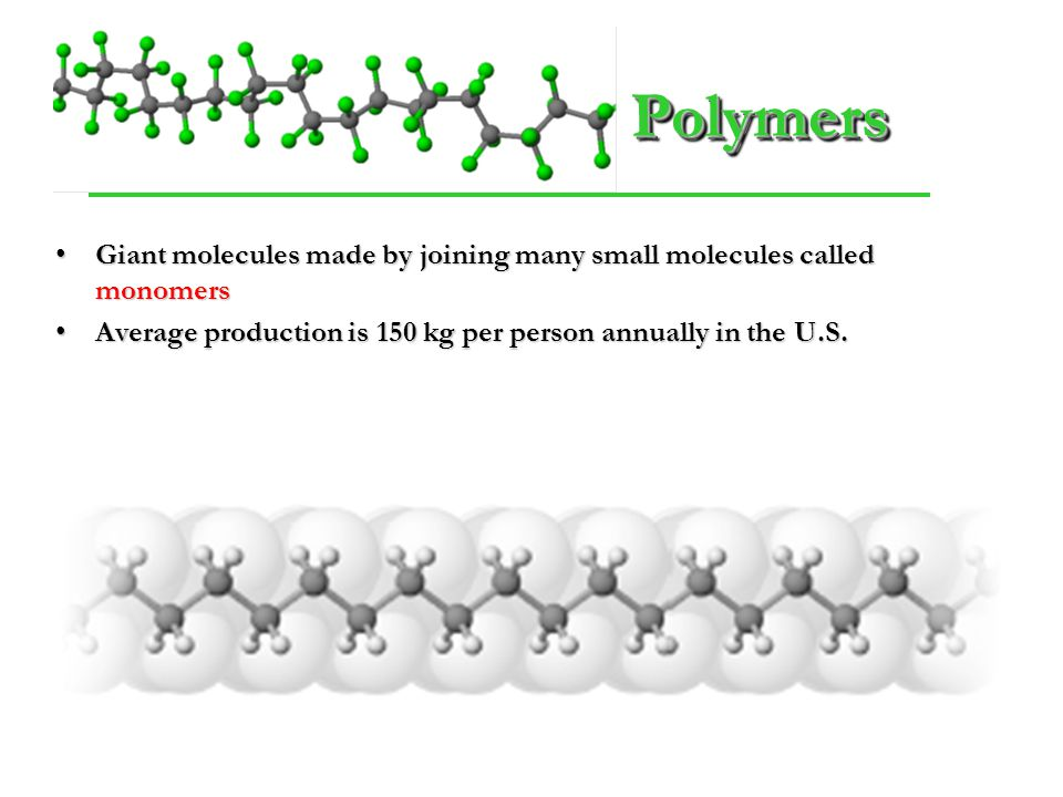 Polymers Giant molecules made by joining many small molecules called monomers.