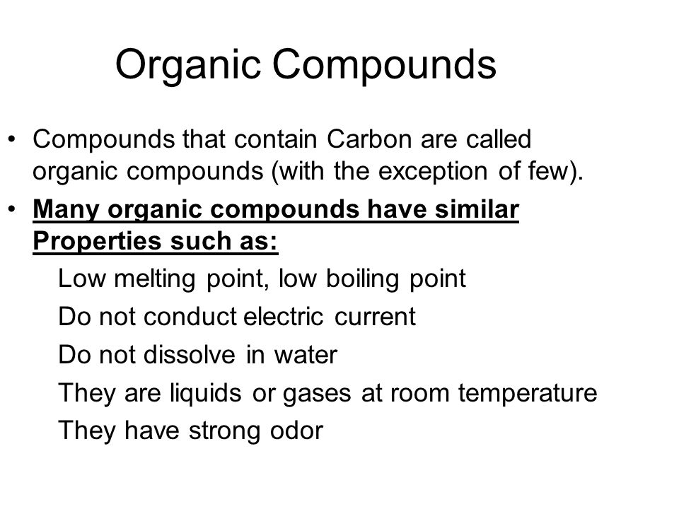 Organic Compounds Compounds that contain Carbon are called organic compounds (with the exception of few).