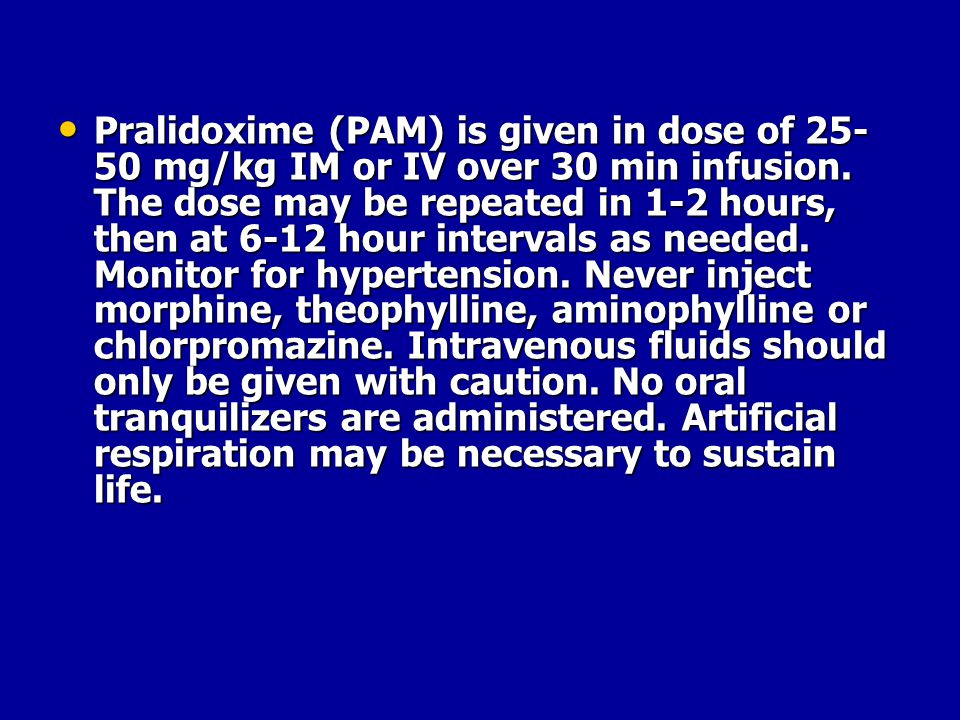 Pralidoxime (PAM) is given in dose of 25-50 mg/kg IM or IV over 30 min infusion.