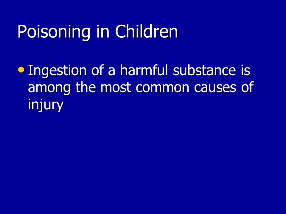 Poisoning in Children Ingestion of a harmful substance is among the most common causes of injury