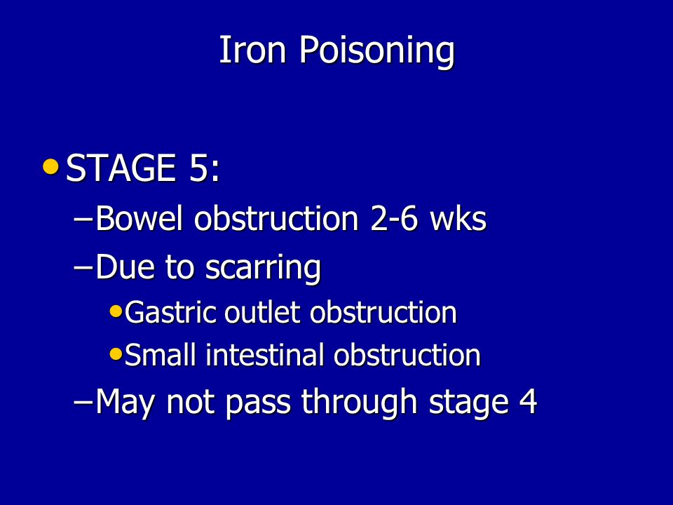 Iron Poisoning STAGE 5: Bowel obstruction 2-6 wks Due to scarring