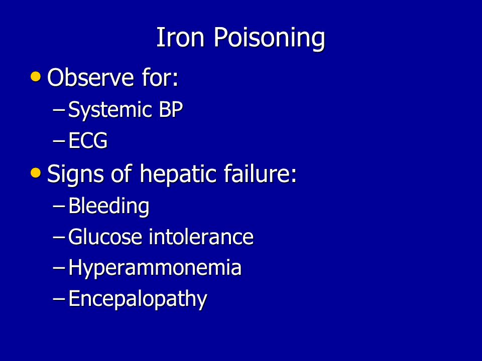 Iron Poisoning Observe for: Signs of hepatic failure: Systemic BP ECG