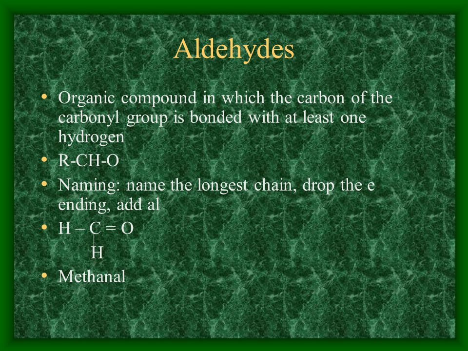 Aldehydes Organic compound in which the carbon of the carbonyl group is bonded with at least one hydrogen.