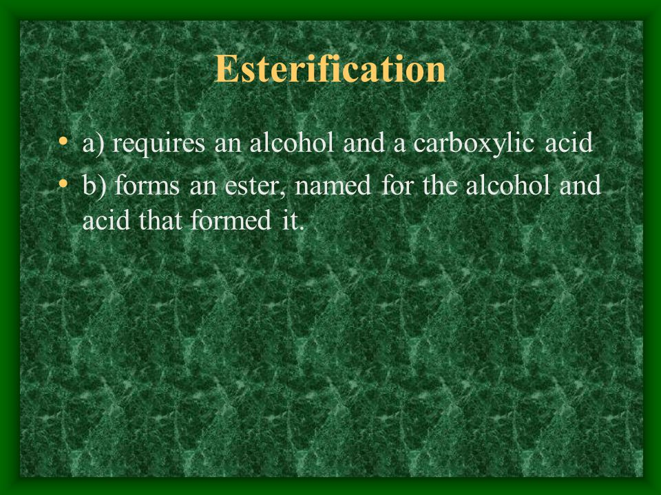 Esterification a) requires an alcohol and a carboxylic acid