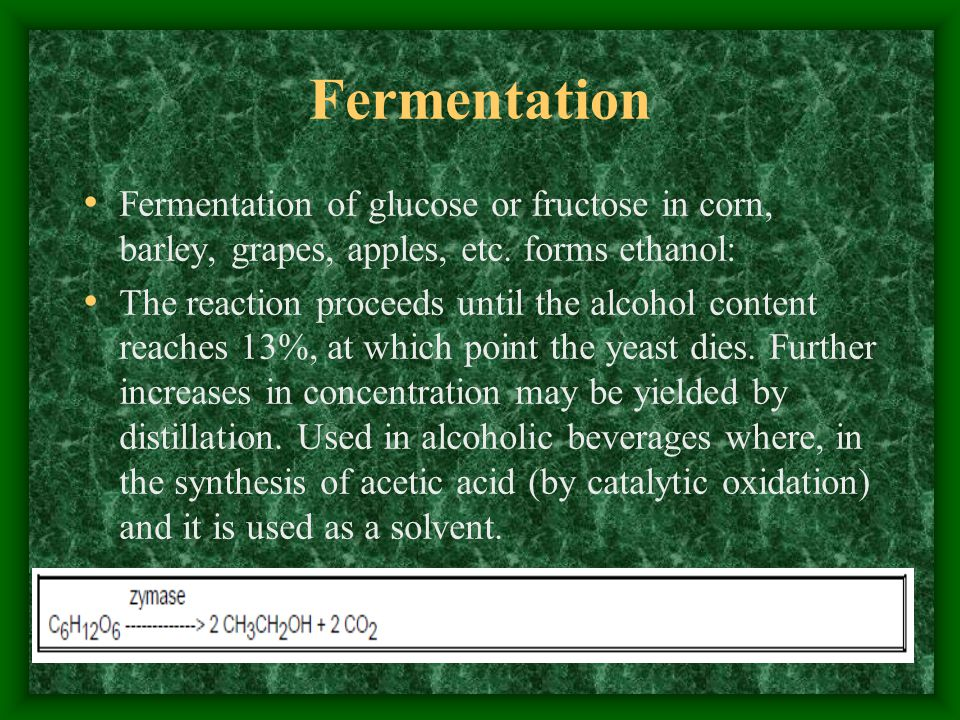 Fermentation Fermentation of glucose or fructose in corn, barley, grapes, apples, etc. forms ethanol: