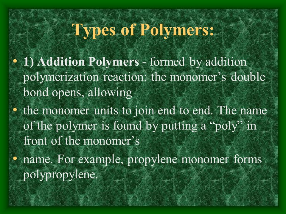 Types of Polymers: 1) Addition Polymers - formed by addition polymerization reaction: the monomer's double bond opens, allowing.