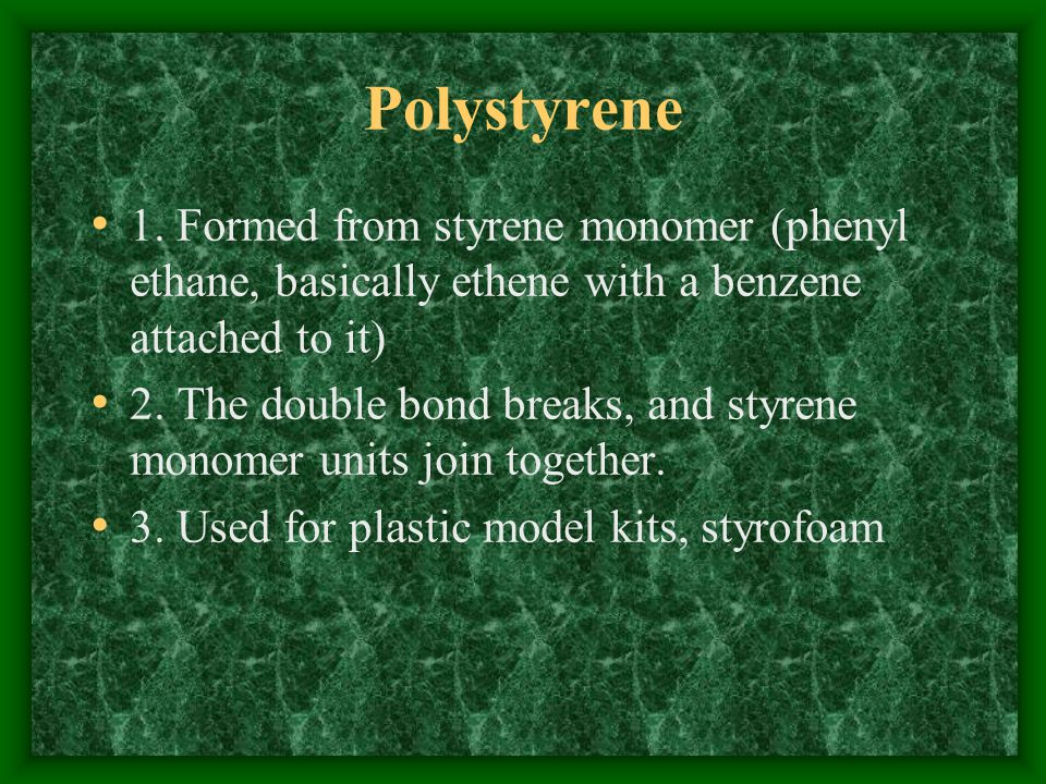 Polystyrene 1. Formed from styrene monomer (phenyl ethane, basically ethene with a benzene attached to it)