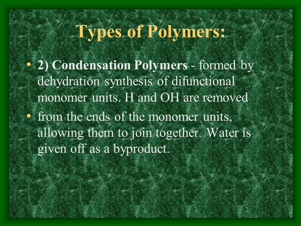 Types of Polymers: 2) Condensation Polymers - formed by dehydration synthesis of difunctional monomer units. H and OH are removed.