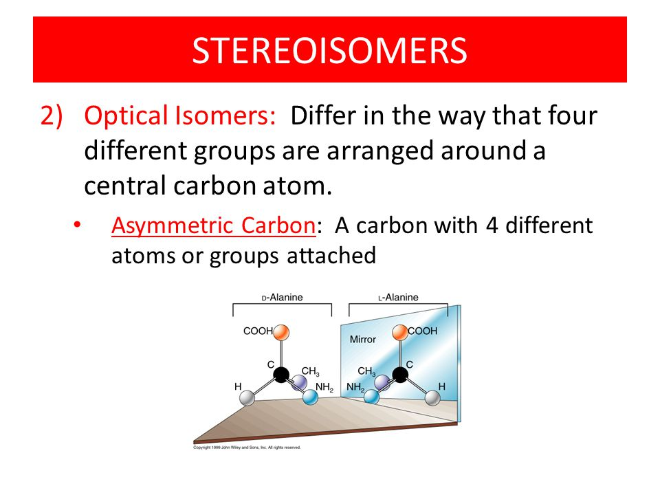 STEREOISOMERS Optical Isomers: Differ in the way that four different groups are arranged around a central carbon atom.