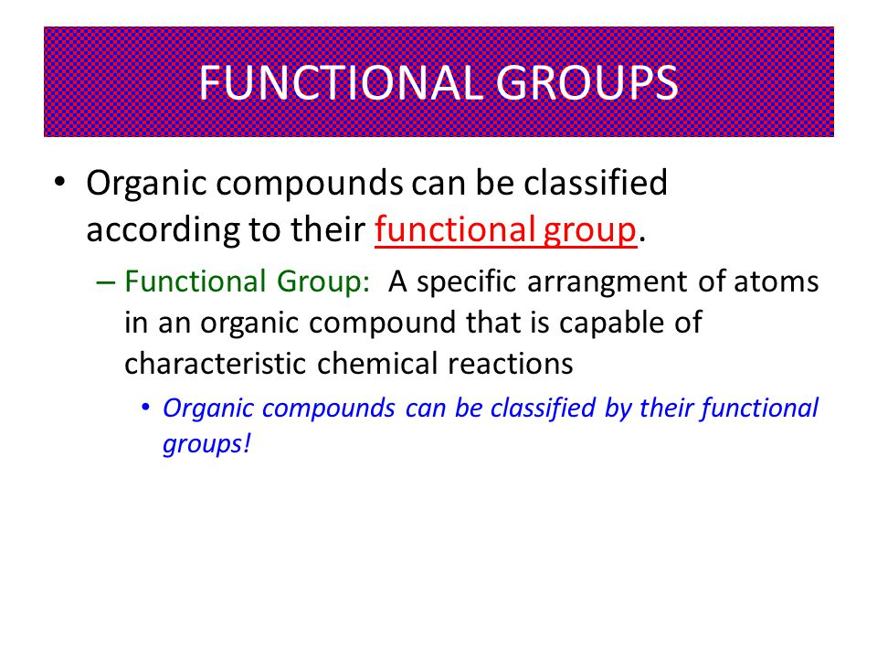 FUNCTIONAL GROUPS Organic compounds can be classified according to their functional group.