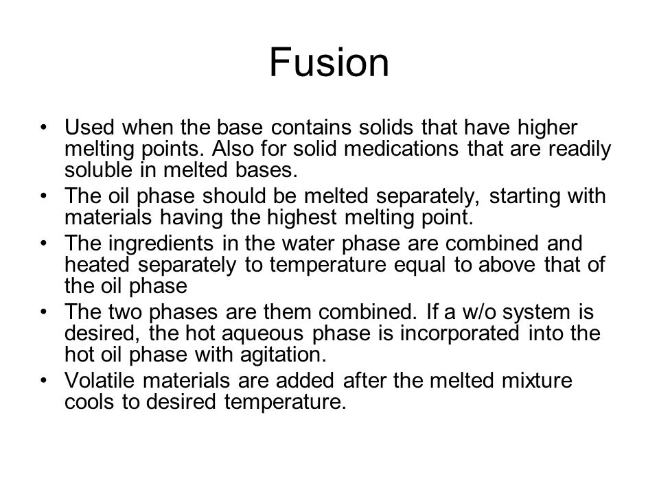 Fusion Used when the base contains solids that have higher melting points. Also for solid medications that are readily soluble in melted bases.
