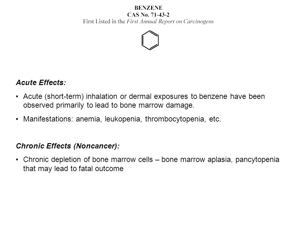 Acute Effects: Acute (short-term) inhalation or dermal exposures to benzene have been observed primarily to lead to bone marrow damage.