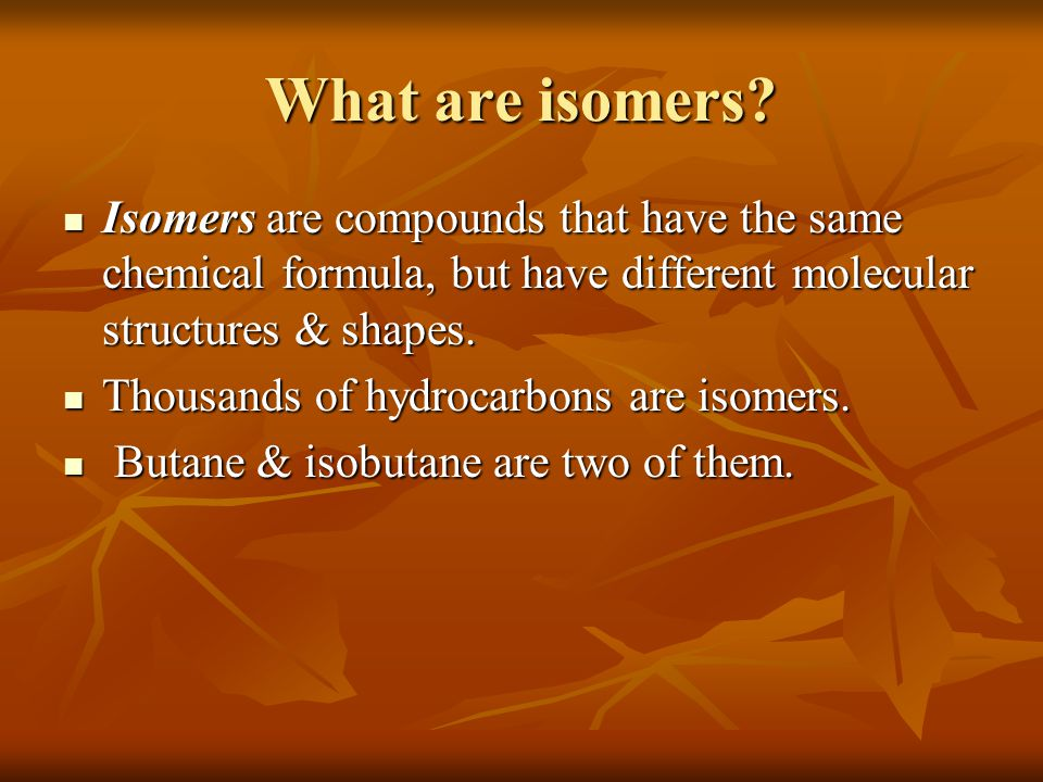 What are isomers Isomers are compounds that have the same chemical formula, but have different molecular structures & shapes.