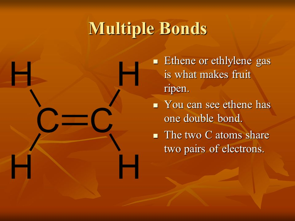 Multiple Bonds Ethene or ethlylene gas is what makes fruit ripen.