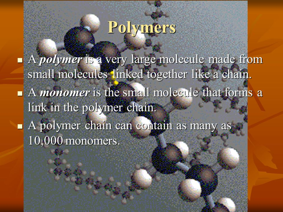 Polymers A polymer is a very large molecule made from small molecules linked together like a chain.