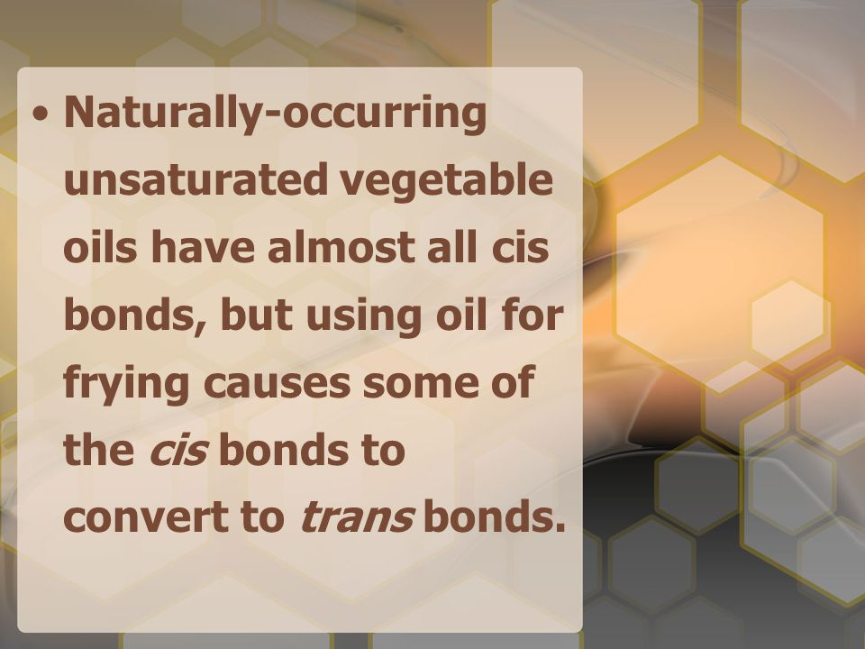 Naturally-occurring unsaturated vegetable oils have almost all cis bonds, but using oil for frying causes some of the cis bonds to convert to trans bonds.