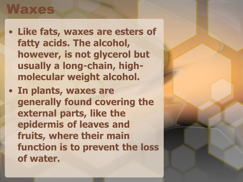 Waxes Like fats, waxes are esters of fatty acids. The alcohol, however, is not glycerol but usually a long-chain, high-molecular weight alcohol.