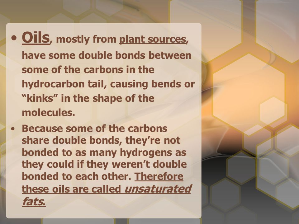 Oils, mostly from plant sources, have some double bonds between some of the carbons in the hydrocarbon tail, causing bends or kinks in the shape of the molecules.