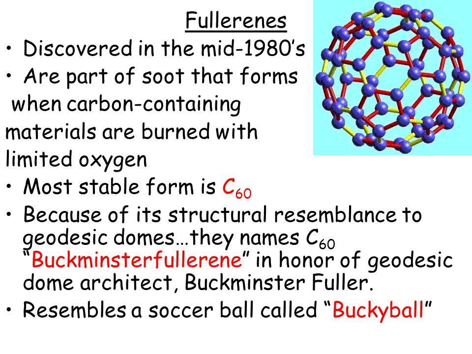 Fullerenes Discovered in the mid-1980's. Are part of soot that forms. when carbon-containing. materials are burned with.